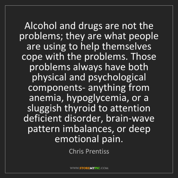 Chris Prentiss: Alcohol and drugs are not the problems; they are what...