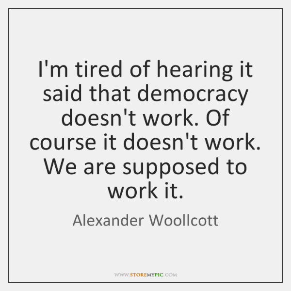 I'm tired of hearing it said that democracy doesn't work. Of course ...