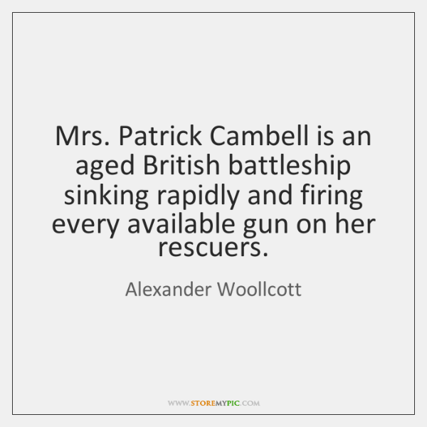 Mrs. Patrick Cambell is an aged British battleship sinking rapidly and firing ...