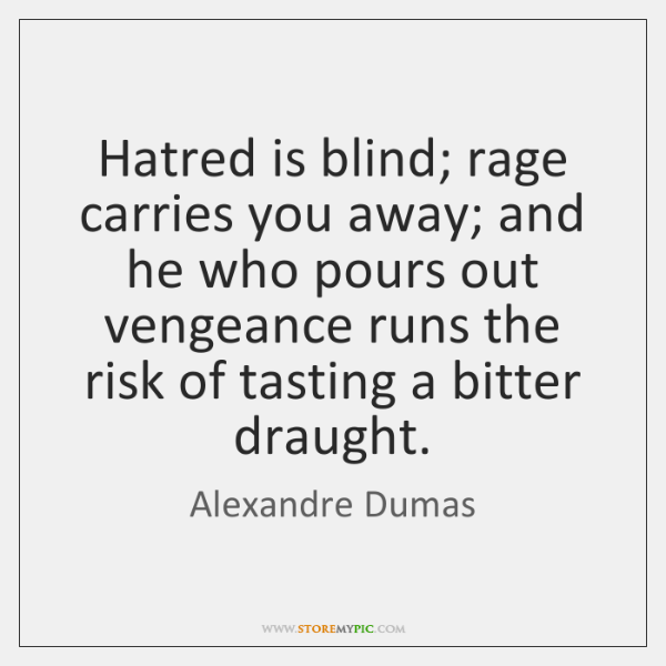 Hatred is blind; rage carries you away; and he who pours out ...
