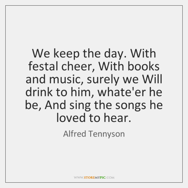 We keep the day. With festal cheer, With books and music, surely ...