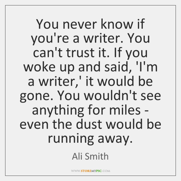 You never know if you're a writer. You can't trust it. If ...