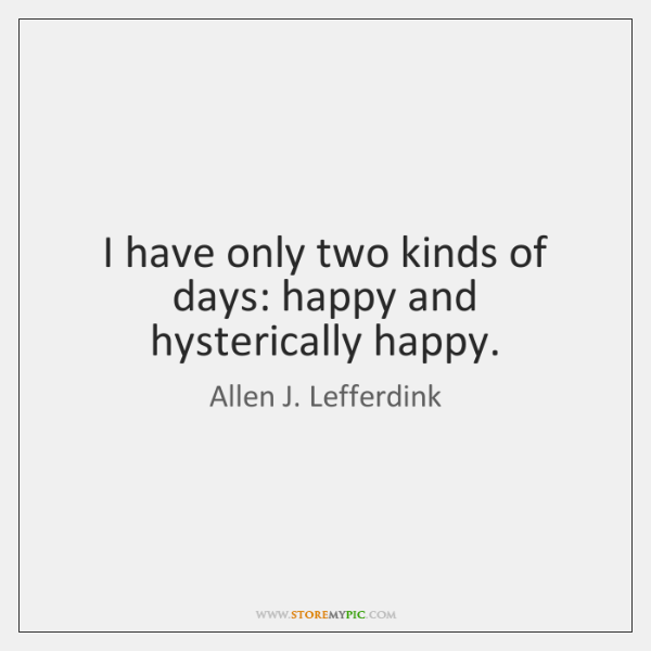 I have only two kinds of days: happy and hysterically happy.