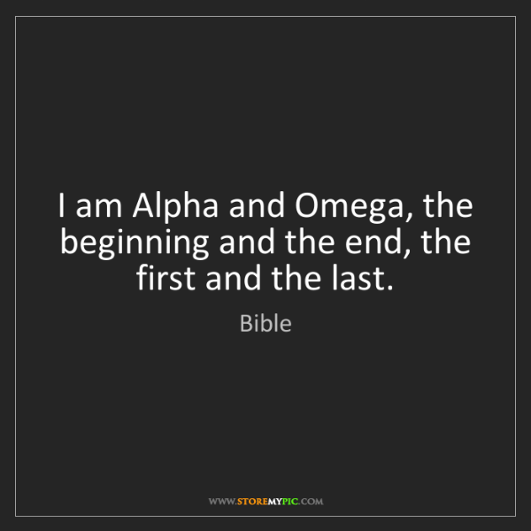 Bible: I am Alpha and Omega, the beginning and the end, the...