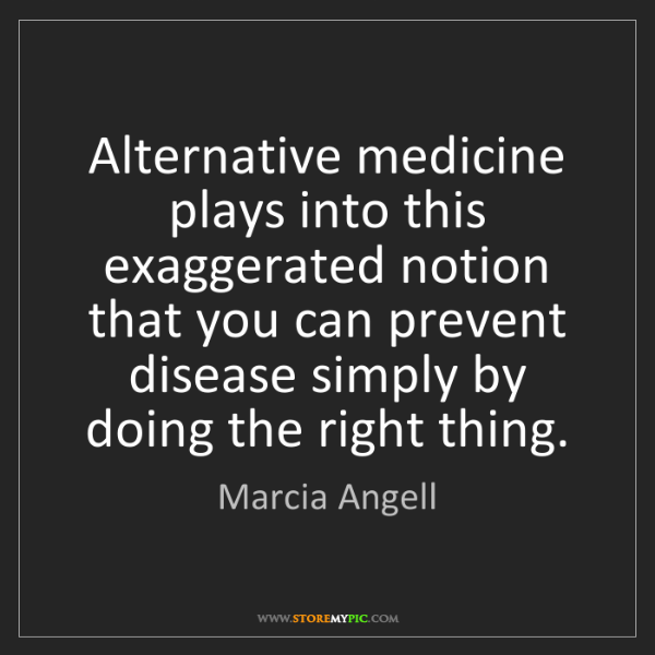 Marcia Angell: Alternative medicine plays into this exaggerated notion...