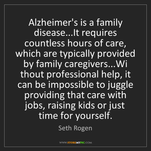 Seth Rogen: Alzheimer's is a family disease...It requires countless...