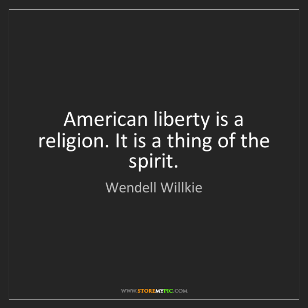 Wendell Willkie: American liberty is a religion. It is a thing of the...