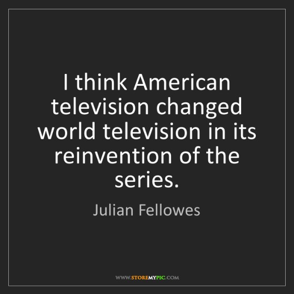 Julian Fellowes: I think American television changed world television...