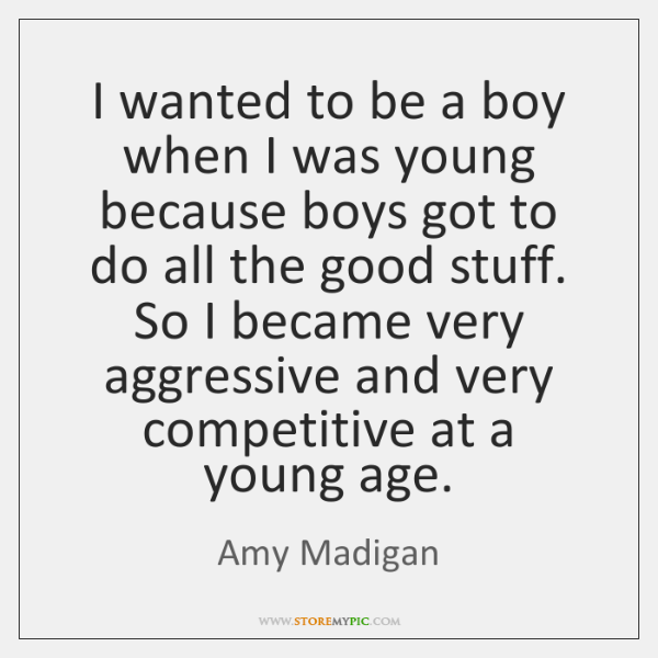 I wanted to be a boy when I was young because boys ...