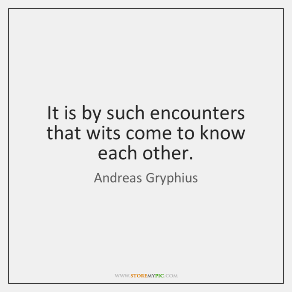 It is by such encounters that wits come to know each other.