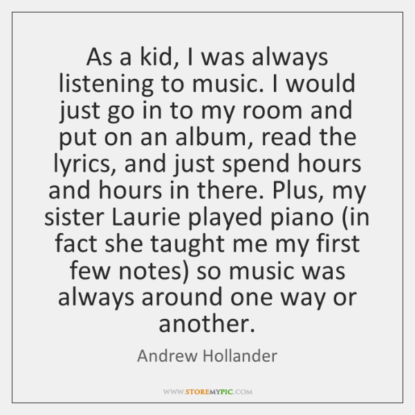 As a kid, I was always listening to music. I would just ...