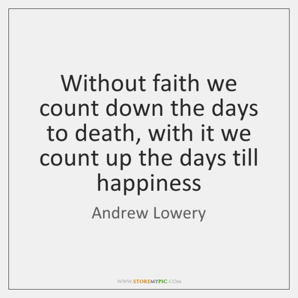 Without faith we count down the days to death, with it we ...
