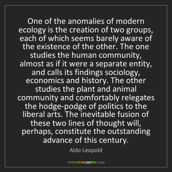 Aldo Leopold: One of the anomalies of modern ecology is the creation...