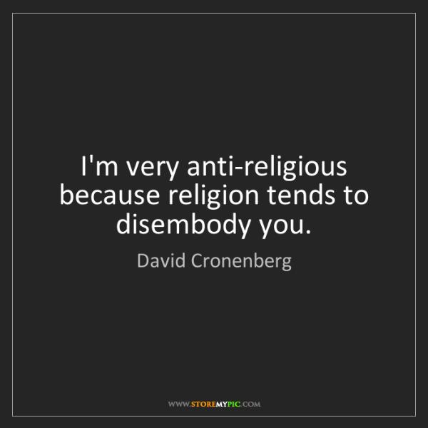 David Cronenberg: I'm very anti-religious because religion tends to disembody...