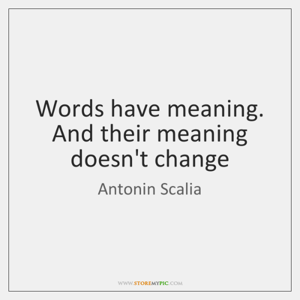 Antonin Scalia Quotes: Words Have Meaning. And Their Meaning Doesn't Change