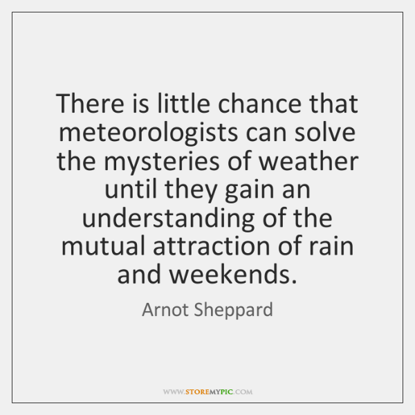 There is little chance that meteorologists can solve the mysteries of weather ...