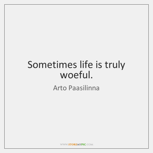 Sometimes life is truly woeful.