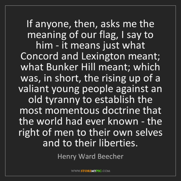 Henry Ward Beecher: If anyone, then, asks me the meaning of our flag, I say...