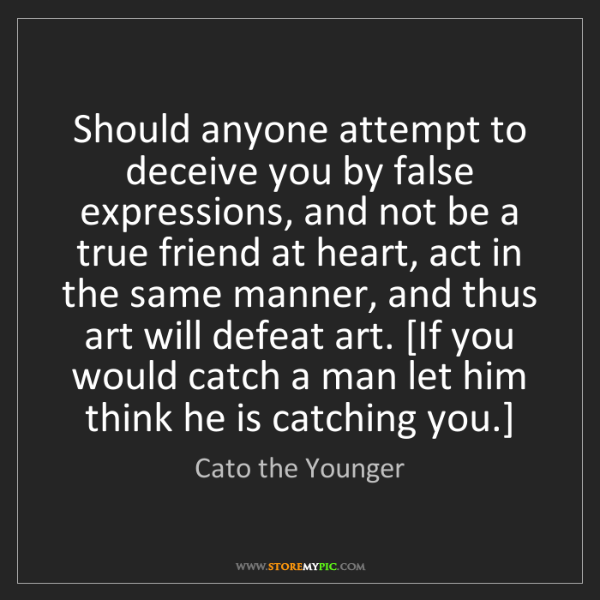 Cato the Younger: Should anyone attempt to deceive you by false expressions,...