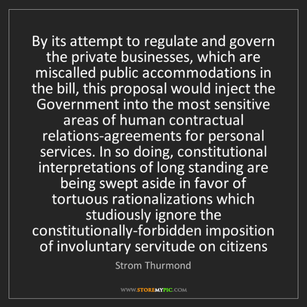 Strom Thurmond: By its attempt to regulate and govern the private businesses,...