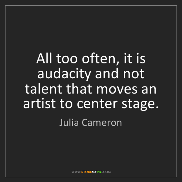 Julia Cameron: All too often, it is audacity and not talent that moves...