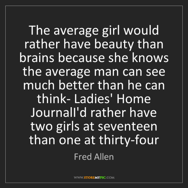 Fred Allen: The average girl would rather have beauty than brains...