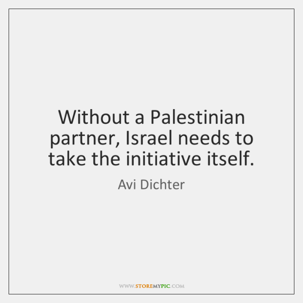Without a Palestinian partner, Israel needs to take the initiative itself.