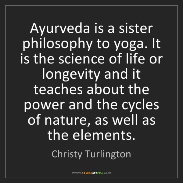 Christy Turlington: Ayurveda is a sister philosophy to yoga. It is the science...