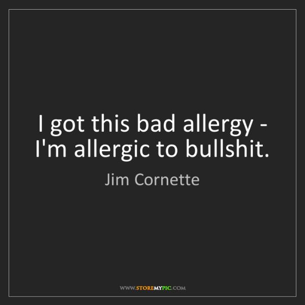 Jim Cornette: I got this bad allergy - I'm allergic to bullshit.