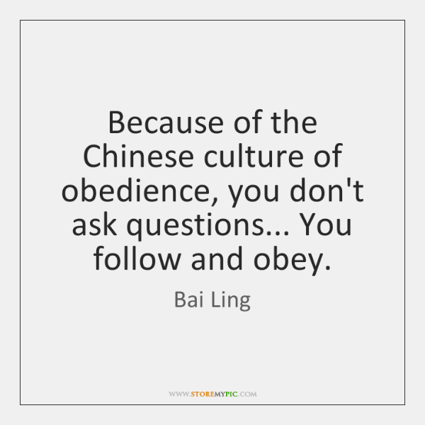 Because of the Chinese culture of obedience, you don't ask questions... You ...