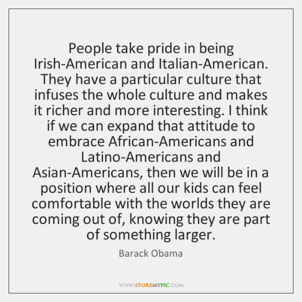 People take pride in being Irish-American and Italian-American. They have a particular ...