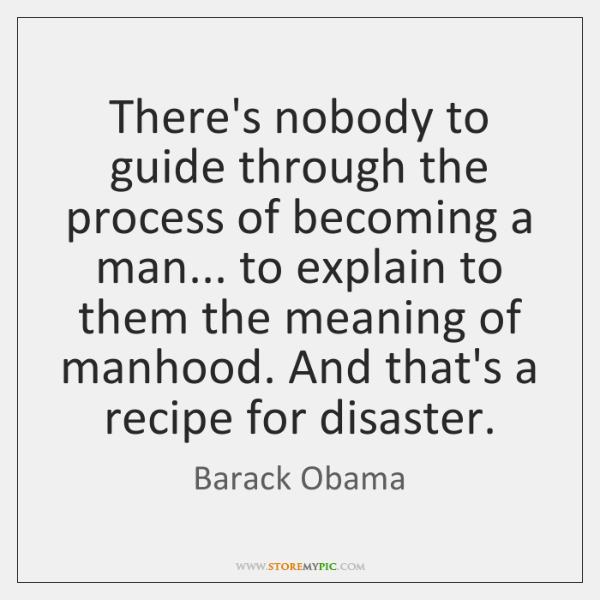 There's nobody to guide through the process of becoming a man... to ...