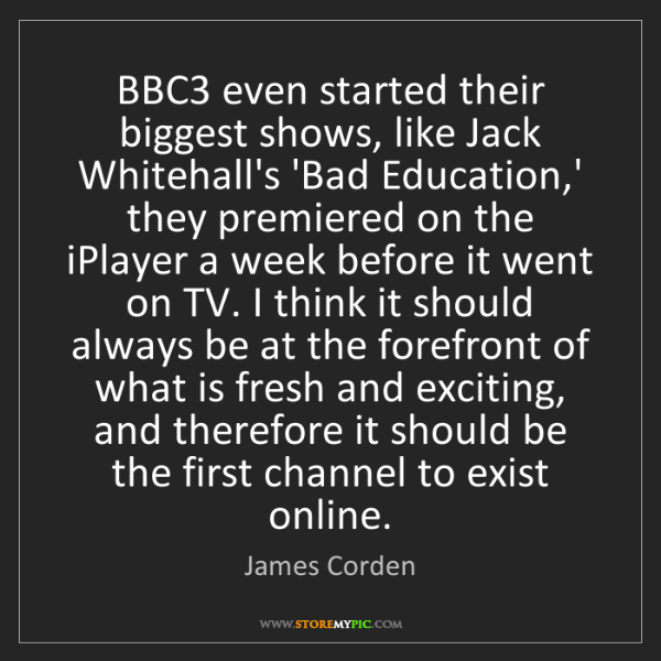 James Corden: BBC3 even started their biggest shows, like Jack Whitehall's...