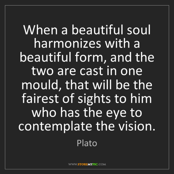 Plato: When a beautiful soul harmonizes with a beautiful form,...