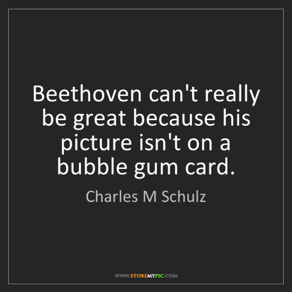 Charles M Schulz: Beethoven can't really be great because his picture isn't...