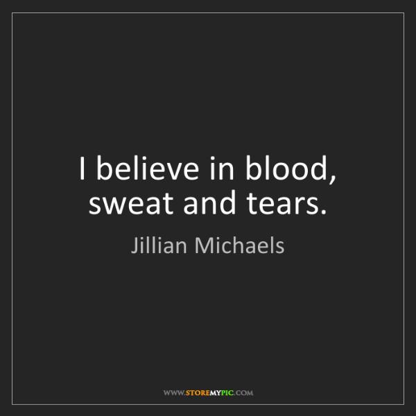 Jillian Michaels: I believe in blood, sweat and tears.