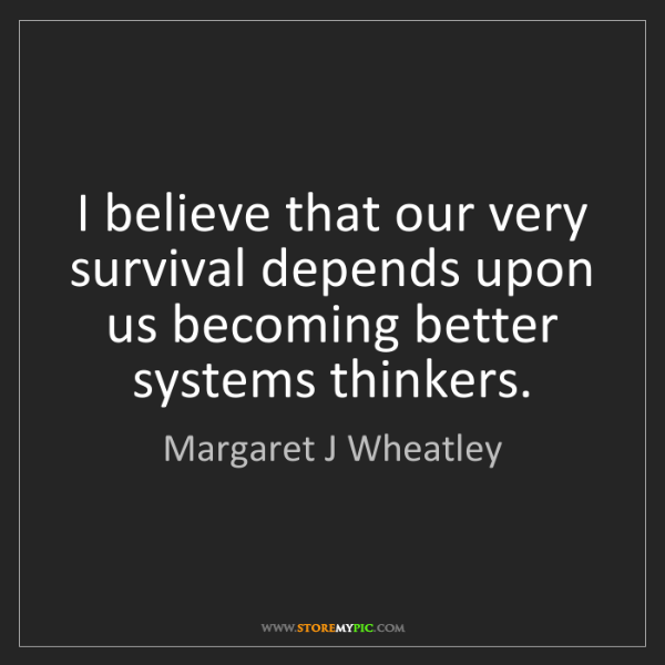 Margaret J Wheatley: I believe that our very survival depends upon us becoming...