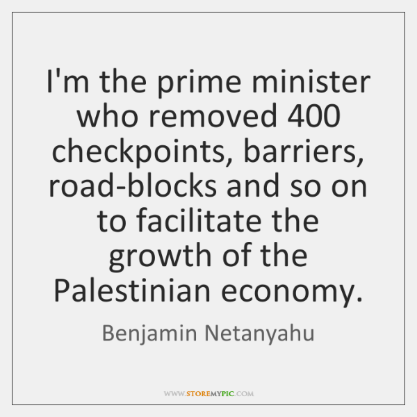 I'm the prime minister who removed 400 checkpoints, barriers, road-blocks and so on ...