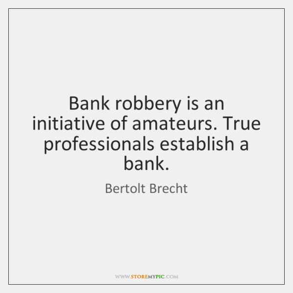 Bank robbery is an initiative of amateurs. True professionals establish a bank.