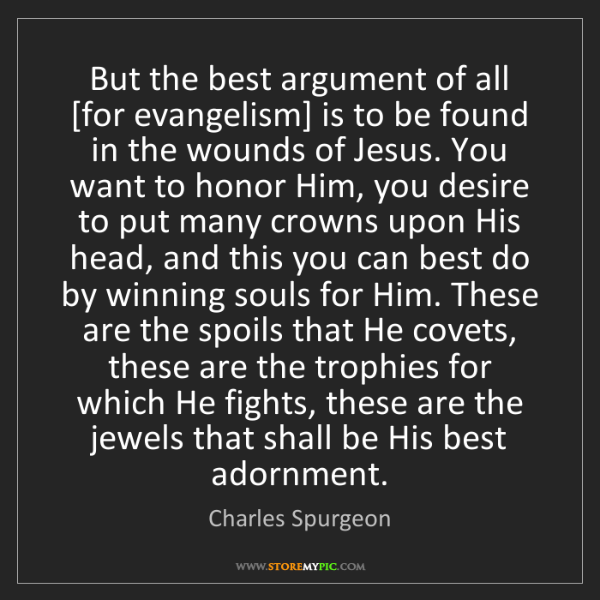 Charles Spurgeon: But the best argument of all [for evangelism] is to be...