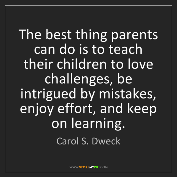 Carol S. Dweck: The best thing parents can do is to teach their children...