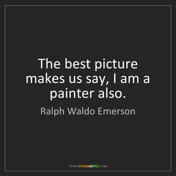 Ralph Waldo Emerson: The best picture makes us say, I am a painter also.