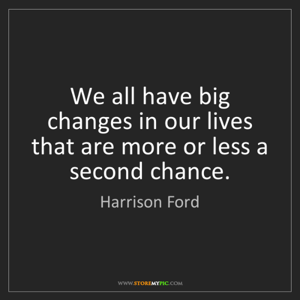 Harrison Ford: We all have big changes in our lives that are more or...