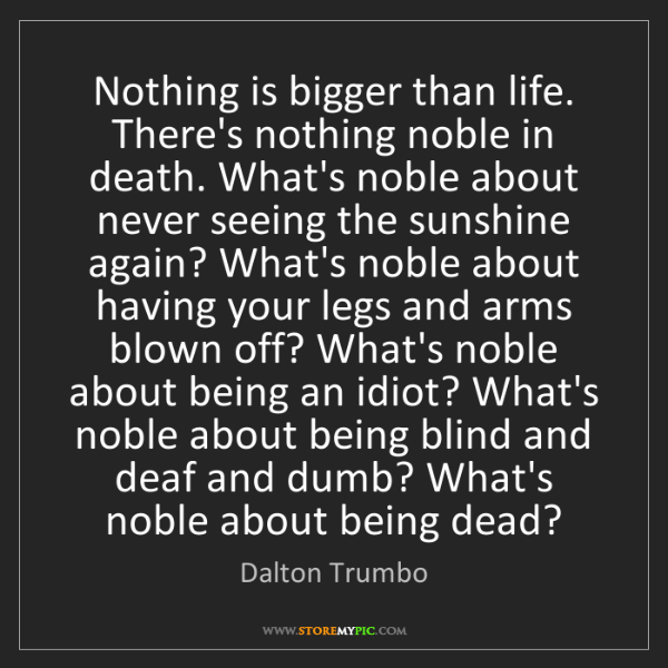 Dalton Trumbo: Nothing is bigger than life. There's nothing noble in...