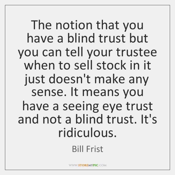 The notion that you have a blind trust but you can tell ...