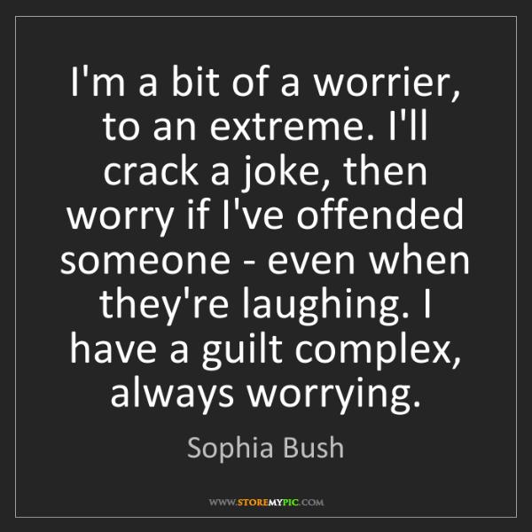 Sophia Bush: I'm a bit of a worrier, to an extreme. I'll crack a joke,...