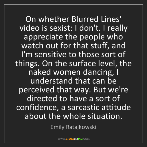 Emily Ratajkowski: On whether Blurred Lines' video is sexist: I don't. I...