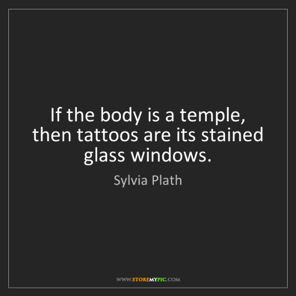 Sylvia Plath: If the body is a temple, then tattoos are its stained...