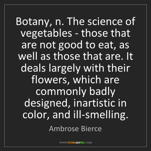 Ambrose Bierce: Botany, n. The science of vegetables - those that are...
