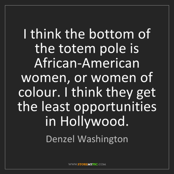Denzel Washington: I think the bottom of the totem pole is African-American...